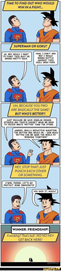 """TIME TO FIND OUT WHO WOULD  WIN IN A FIGHT...  SUPERMAN OR GOKU?  uH, WHy WOULD I WANT  TO FIGHT THIS GUY? HE  SEEMS PRETTY NICE  YEAH, I DONT SEE  WHY I WOULD  WANNA BATTLE  AGAINST THIS  CHILL HERO DuUDE  UH, BECAUSE YOU TWO  ARE BASICALLY THE SAME!  BUT WHO'S BETTER?!  SUST BECAUSE WE HAVE SIMILAR ORIGIN  STORIES AND TRAITS DOESN'T MEAN WE NEED  TO DECIDE WHO'S """"BETTER"""" THAN THE OTHER  5  AGREED, REALLY REDUCTIVE QUESTION  THE BETTER ONE WOULD BE HOW Mucu  BETTER CAN WE MAKE THE WORLD BY  WORKING TOGETHER?  HEY, STOP THAT! JUST  PUNCH EACH OTHER  OR SOMETHING  C'MON, FRIEND, LET'S GO  PROTECT S0ME INNOCENTS!  you SAID IT, BuDDY!  WINNER: FRIENDSHIP!  7  Friendship? That's bull- NO NO HEY  GET BACK HERE!  ifunny.ca"""