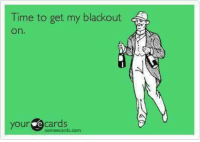 Someecards: Time to get my blackout  On  your e cards  someecards com