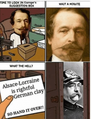 suggestion box: TIME TO LOOK IN Europe's  SUGGESTION BOX  WAIT A MINUTE  WHAT THE HELL?  Alsace-Lorraine  is rightful  German clay  SO HAND IT OVER!!