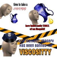 "Police, Reddit, and Time: time to take a  SaeG  how indecently THICC  of an linquid!  POLICE  Has Been BanneD FOr  VISCOSITTY <p>[<a href=""https://www.reddit.com/r/surrealmemes/comments/8johxh/viscosity/"">Src</a>]</p>"