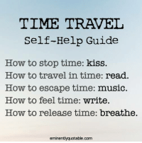 Join us --> (y) Herbs and Natural Remedies: TIME TRAVEL  Self-Help Guide  How to stop time  kiss.  How to travel in time  read.  How to escape time: music.  How to feel time  write.  How to release time  breathe  eminentlyquotable.com Join us --> (y) Herbs and Natural Remedies