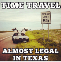 I'd travel back in time to when I had my first patty melt.: TIME TRAVEL  SPEED  LIMIT  85  ALMOST LEGAL  IN TEXAS I'd travel back in time to when I had my first patty melt.