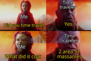 me_irl: Time  traveler  Ме  Yes  Did you time travel  Time  traveler  Ме  2 area 51  massacres  What did it cost me_irl