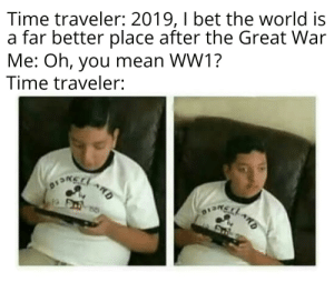 You gotta be kidding me: Time traveler: 2019, I bet the world is  a far better place after the Great War  Me: Oh, you mean WW1?  Time traveler:  ARD You gotta be kidding me