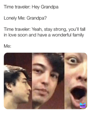 [OC] One day you'll be number one to somebody: Time traveler: Hey Grandpa  Lonely Me: Grandpa?  Time traveler: Yeah, stay strong, you'll fall  in love soon and have a wonderful family  Me:  MEMES [OC] One day you'll be number one to somebody