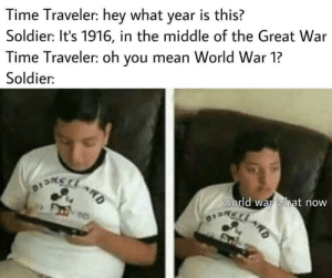 Wayment wut: Time Traveler: hey what year is this?  Soldier: It's 1916, in the middle of the Great War  Time Traveler: oh you mean World War 1?  Soldier:  world war what now  OISRCLARD  D Wayment wut