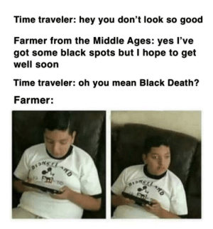 Big oof: Time traveler: hey you don't look so good  Farmer from the Middle Ages: yes l've  got some black spots but I hope to get  well soon  Time traveler: oh you mean Black Death?  Farmer: Big oof