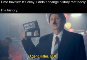 Fbi, History, and Hitler: Time traveler: It's okay, I didn't change history that badly  The history:  OFBI  Agent Hitler, FBI Reality can be whatever i want…