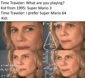 Super Mario, Mario, and Fuck: Time Traveler: What are you playing?  Kid from 1995: Super Mario 3  Time Traveler: I prefer Super Mario 64  Kid:  V=1 Tr2. h  h  30  V2  45  60  V3  sin  2  V2  COS  tan  y=ax+bx+c  2x  60  (x,x.)=hEA  2a  30  450  4 b-4ac  spnang  1-1731233 Excuse me, what the fuck