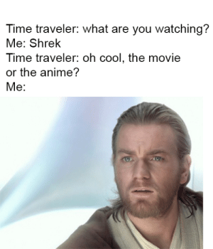 Meirl: Time traveler: what are you watching?  Me: Shrek  Time traveler: oh cool, the movie  or the anime?  Me: Meirl