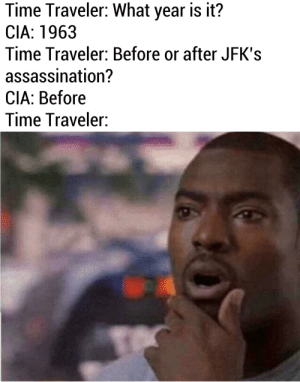 Assassination, Reddit, and Time: Time Traveler: What year is it?  CIA: 1963  Time Traveler: Before or after JFK's  assassination?  CIA: Before  Time Traveler: What's a lone gunman?