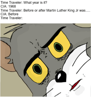 Black Lives Matter, Martin, and Martin Luther King Jr.: Time Traveler: What year is it?  CIA: 1968  Time Traveler: Before or after Martin Luther King Jr was...  CIA: Before  Time Traveler: Black Lives Matter