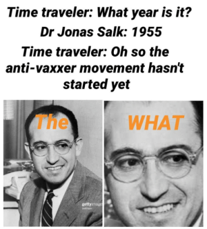 Meme, History, and Time: Time traveler: What year is it?  Dr Jonas Salk: 1955  Time traveler: Oh so the  anti-vaxxer movement hasn't  started yet  The  WHAT  gettyimage  Bettmann Medical history meme