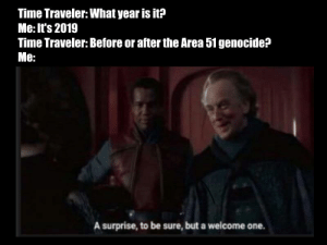 Meme, Time, and Area 51: Time Traveler: What year is it?  Me: It's 2019  Time Traveler: Before or after the Area 51 genocide?  Me:  A surprise, to be sure, but a welcome one. Nightmode friendly meme for you to enjoy!