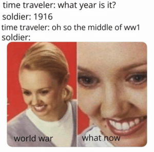 Black, Black and White, and The Middle: time traveler: what year is it?  soldier: 1916  time traveler: oh so the middle of ww1  soldier:  what now  world war Screeches in black and white
