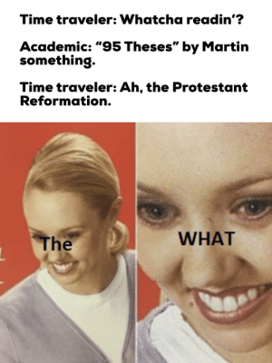 """Martin, Time, and Academic: Time traveler: Whatcha readin'?  Academic: """"95 Theses"""" by Martin  something.  Time traveler: Ah, the Protestant  Reformation.  WHAT  The The what?"""