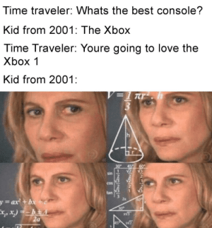 Love, Xbox, and Best: Time traveler: Whats the best console?  Kid from 2001: The Xbox  Time Traveler: Youre going to love the  Xbox 1  Kid from 2001  V= Trh  30*  Sin  Cos  tan  y=ax+bx+ c  30  2a  45  3-29/23