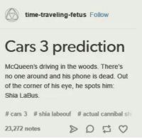 -Cat Memes For Your Feline Needs: time-traveling fetus  Follow  Cars 3 prediction  McQueen's driving in the woods. There's  no one around and his phone is dead. Out  of the corner of his eye, he spots him:  Shia LaBus.  cars 3 shia labeouf actual cannibal sh  23,272 notes -Cat Memes For Your Feline Needs
