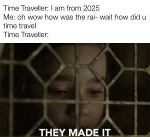 Good news: Time Traveller: I am from 2025  Me: oh wow how was the rai- wait how did u  time travel  Time Traveller:  THEY ΜADE T Good news