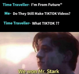"Future, Memes, and Videos: Time Traveller- I'm From Future""  Me- Do They Still Make TIKTOK Videos?  Time Traveller- What TIKTOK??  We won Mr. Stark"