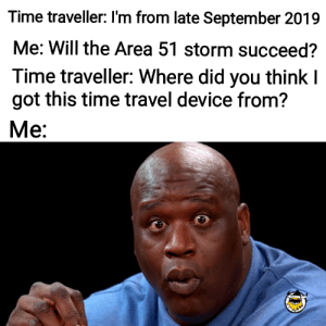 Time, Travel, and Got: Time traveller: I'm from late September 2019  Me: Will the Area 51 storm succeed?  Time traveller: Where did you think I  got this time travel device from?  Ме: Neat