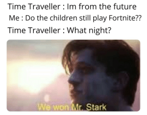 Children, Future, and Time: Time Traveller Im from the future  Me Do the children still play Fortnite??  Time Traveller : What night?  We won Mr. Stark 5 years perhaps 🙃
