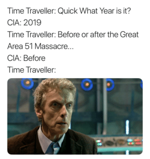 Memes, Time, and Dank Memes: Time Traveller: Quick What Year is it?  CIA: 2019  Time Traveller: Before or after the Great  Area 51 Massacre...  CIA: Before  Time Traveller: I only use real Time Travelers in my memes