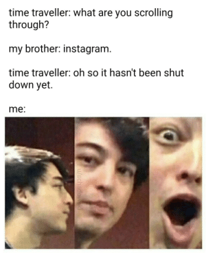 finally some good news: time traveller: what are you scrolling  through?  my brother: instagram.  time traveller: oh so it hasn't been shut  down yet.  me:  /schadowski finally some good news