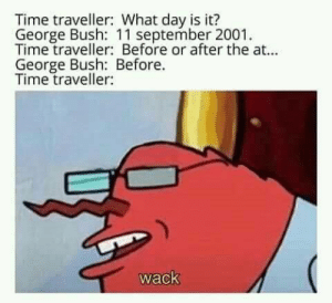 Time traveller meme: Time traveller: What day is it?  George Bush: 11 september 2001  Time traveller: Before or after the at...  George Bush: Before.  Time traveller:  wack Time traveller meme