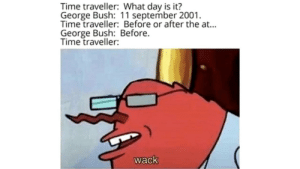 Time travel: Time traveller: What day is it?  George Bush: 11 september 2001.  Time traveller: Before or after the at...  George Bush: Before.  Time traveller:  wack Time travel
