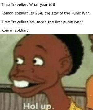 Chat, History, and Mean: Time Traveller: What year is it  Roman soldier: Its 264, the star of the Punic War.  Time Traveller: You mean the first punic War?  Roman soldier:  Hol up. F in chat for Carthage.