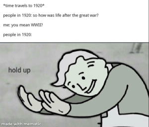 Life, Reddit, and Game: *time travels to 1920*  people in 1920: so how was life after the great war?  me: you mean WWII?  people in 1920:  hold up  made with mematic Ww3 is a good game for you to get to them