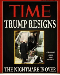 Orange, Time, and Trump: TIME  TRUMP RESIGNS  ORANGE  S THE  NEW  MPEACH  THE NIGHTMARE IS OVER Who else can't wait for this?