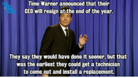 """Target, Chris Christie, and Http: Time Warner announced that their  CEO will resign at the end of the year.  LA  JIMM  AL  They say they would have done it sooner, but that  was the earliest they could get a techniciarn  to come out and install a replacement. <p>Monologue 7/31/13: <a href=""""http://youtu.be/0LrC4S5kG7k"""" target=""""_blank"""">Time Warner&rsquo;s changing things up, Anthony Weiner&rsquo;s in hot water, and Chris Christie can&rsquo;t stop talking about bacon.</a></p> <p>Plus: <a href=""""http://youtu.be/Kd3LwoyIMjY"""" target=""""_blank"""">More of today&rsquo;s top stories.</a></p>"""