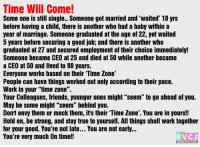 """Do read this. One of the best things!: Time Will Come!  Some one is still single.. Someone got married and """"waited' 10 yrs  before having a child, there is another who had a baby within a  year of marriage. Someone graduated at the age of 22, yet waited  5 years before securing a good job and there is another who  graduated at 27 and secured employment of their choice immediately!  Someone became CEO at 25 and died at 50 while another became  a CEO at 50 and lived to 90 years.  Everyone works based on their Time Zone  People can have things worked out only according to their pace.  Work in your """"time zone"""".  Your Colleagues, friends, younger ones might """"seem"""" to go ahead of you.  May be some might """"seem"""" behind you.  Don't envy them or mock them, it's their """"Time Zone'. You are in yours!!  Hold on, be strong, and stay true to yourself. All things shall work together  for your good. You're not late... You are not early...  You're very much On time!!  RVCJ Do read this. One of the best things!"""
