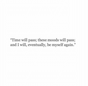 """Time, Will, and Eventually: Time will pass; these moods will pass;  and I will, eventually, be myself again."""""""