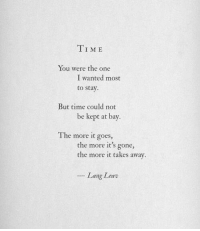 Time, Wanted, and Gone: TIME  You were the one  to stay  But time could not  I wanted most  be kept at bay.  The more it goes,  the more it's gone,  the more it takes away  Lang Leav
