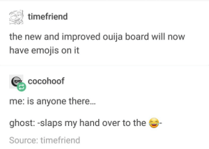 Ouija, Emojis, and Ghost: timefriend  the new and improved ouija board will now  have emojis on it  cocohoof  me: is anyone there...  ghost:-slaps my hand over to the  Source: timefriend How Spooky!