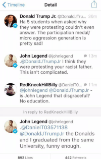 Donald Trump, Funny, and John Legend: Timeline  Detail  Donald Trump Jr.  36m  Donald JTru  Ha 5 students when asked why  they were protesting couldn't even  answer. The participation medal/  micro aggression generation is  pretty sad!  John Legend  ajohnlegend 13m  A @Donald JTrumpJr I think they  were protesting your racist father.  This isn't complicated.  RedKneck HillBilly @DanielTO... 11 m  ajohnlegend a Donald JTrumpJr  is John Legend that disgraceful?  No education.  In reply to RedKneckHillBilly  John Legend  ajohnlegend  A. @Donald Trump Jr the Donalds  and graduated from the same  University, funny enough.  892 Likes  442 Retweets there's a reason why John's last name is Legend