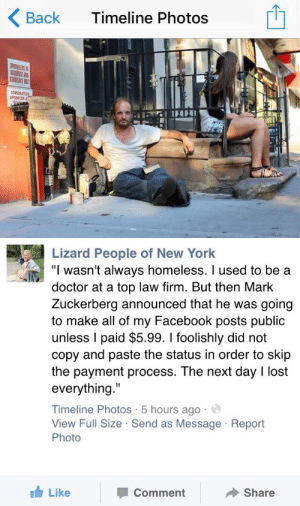 """quitefranklytv:  Hah: Timeline Photos  Back  SPRULERS  BAGNENT AND  cOnpnATION  SPRINKLER  ST  Lizard People of New York  """"I wasn't always homeless. I used to be a  doctor at a top law firm. But then Mark  Zuckerberg announced that he was going  to make all of my Facebook posts public  unless I paid $5.99. I foolishly did not  copy and paste the status in order to skip  the payment process. The next day I lost  everything.""""  Timeline Photos · 5 hours ago · O  View Full Size · Send as Message · Report  Photo  Share  Comment  It Like quitefranklytv:  Hah"""