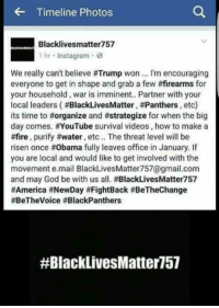 Say when dirt bags.: Timeline Photos  Blacklivesmatter 757  1 hr Instagram. 3  We really can't believe #Trump won I'm encouraging  everyone to get in shape and grab a few #firearms for  your household, war is imminent.. Partner with your  local leaders (#BlackLivesMatter, #Panthers etc)  its time to #organize and #strategize  for when the big  day comes. YouTube survival videos, how to make a  #fire  purify water, etc.. The threat level will be  risen once Obama fully leaves office in January. If  you are local and would like to get involved with the  movement e mail BlackLivesMatter757@gmail.com  and may God be with us all. #BlackLivesMatter757  #America #NewDay t FightBack #BeTheChange  #BeTheVoice #BlackPanthers  #Black LivesMatter 57 Say when dirt bags.