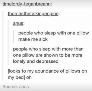 Sleeping, Sick, and Sleep: timelordy-teganbreann:  thomasthetalkingengine:  anus  people who sleep with one pillow  make me sick  people who sleep with more than  one pillow are shown to be more  lonely and depressed  looks to my abundance of pillows on  my bed] oh  Source: anus Sleeping with one pillow