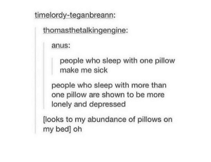 Sick, Sleep, and Who: timelordy-teganbreann:  thomasthetalkingengine:  anus:  people who sleep with one pillow  make me sick  people who sleep with more than  one pillow are shown to be more  lonely and depressed  [looks to my abundance of pillows on  my bed] oh People who sleep with one pillow