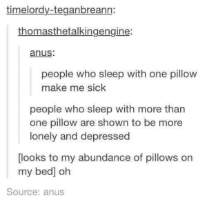 anus: timelordy-teganbreann:  thomasthetalkingengine:  anus:  people who sleep with one pillow  make me sick  people who sleep with more than  one pillow are shown to be more  lonely and depressed  looks to my abundance of pillows orn  my bed] oh  Source: anus
