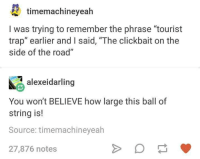 """Trap, Trapping, and Humans of Tumblr: timemachineyealh  I was trying to remember the phrase """"tourist  trap"""" earlier and I said, """"The clickbait on the  side of the road""""  alexeidarling  You won't BELIEVE how large this ball of  string is!  Source: timemachineyeah  27,876 notes"""
