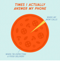 Food, Memes, and Moms: TIMES ACTUALLY  ANSWER MY PHONE  WHEN MY  MOM CALLS  WHEN I'M EXPECTING  A FOOD DELIVERY #priorities