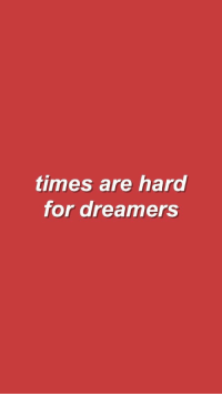 Times, Dreamers, and For: times are hard  for dreamers