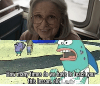 old lady: times do we have to teachyou  this lesson old Lady