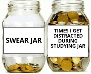 This would be if I studied in first place, I mean: TIMES I GET  DISTRACTED  DURING  STUDYING JAR  SWEAR JAR This would be if I studied in first place, I mean