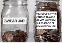 Reddit, Work, and American: TIMES I'VE GOTTEN  CAUGHT PLAYING  GAMES WHEN I'M  UPPOSED TO BE  SWEAR JAR  OING WORK JAR